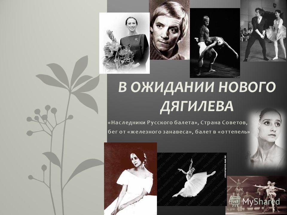 «Наследники Русского балета», Страна Советов, бег от «железного занавеса», балет в «оттепель» В ОЖИДАНИИ НОВОГО ДЯГИЛЕВА