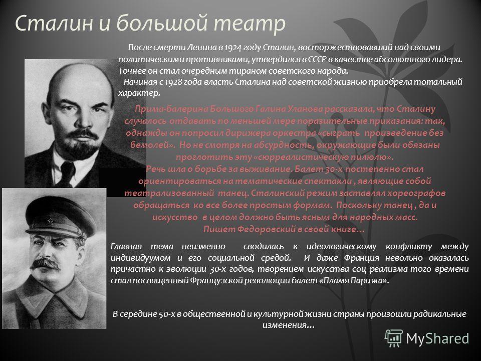 Сталин и большой театр После смерти Ленина в 1924 году Сталин, восторжествовавший над своими политическими противниками, утвердился в СССР в качестве абсолютного лидера. Точнее он стал очередным тираном советского народа. Начиная с 1928 года власть С