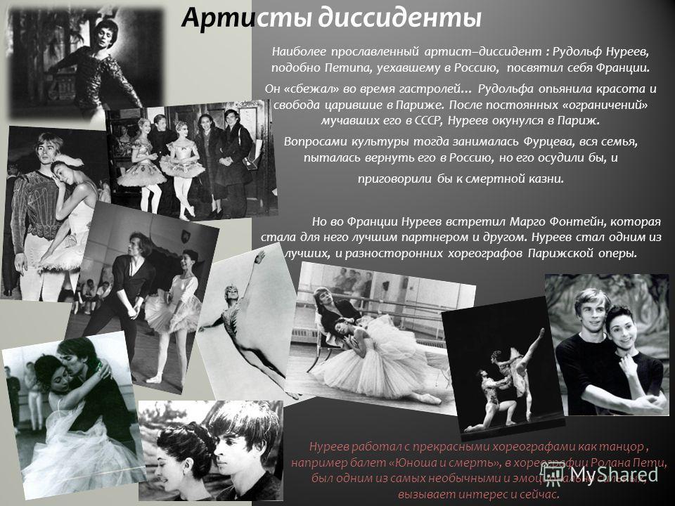 Артисты диссиденты Наиболее прославленный артист–диссидент : Рудольф Нуреев, подобно Петипа, уехавшему в Россию, посвятил себя Франции. Он «сбежал» во время гастролей… Рудольфа опьянила красота и свобода царившие в Париже. После постоянных «ограничен