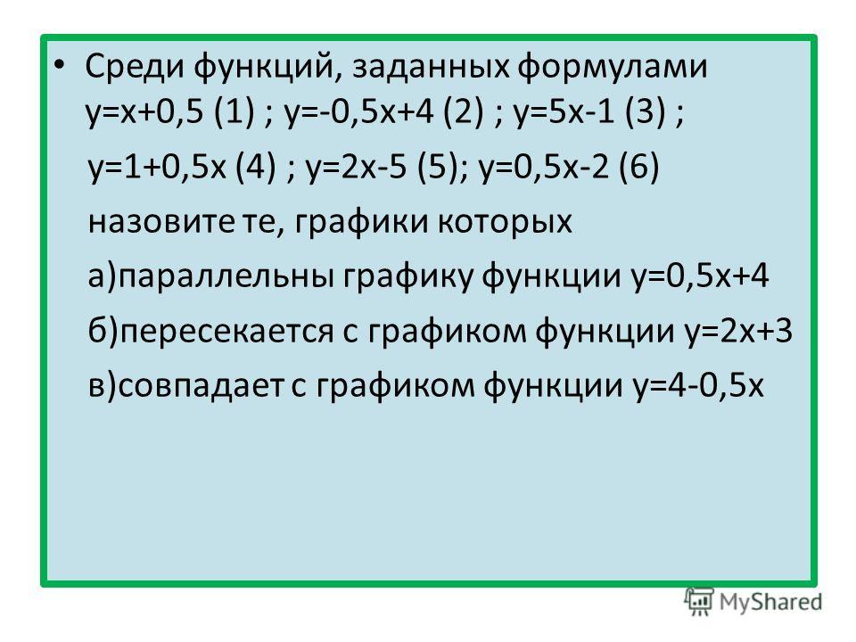 Среди функций, заданных формулами у=х+0,5 (1) ; у=-0,5х+4 (2) ; у=5х-1 (3) ; у=1+0,5х (4) ; у=2х-5 (5); у=0,5х-2 (6) назовите те, графики которых а)параллельны графику функции у=0,5х+4 б)пересекается с графиком функции у=2х+3 в)совпадает с графиком ф