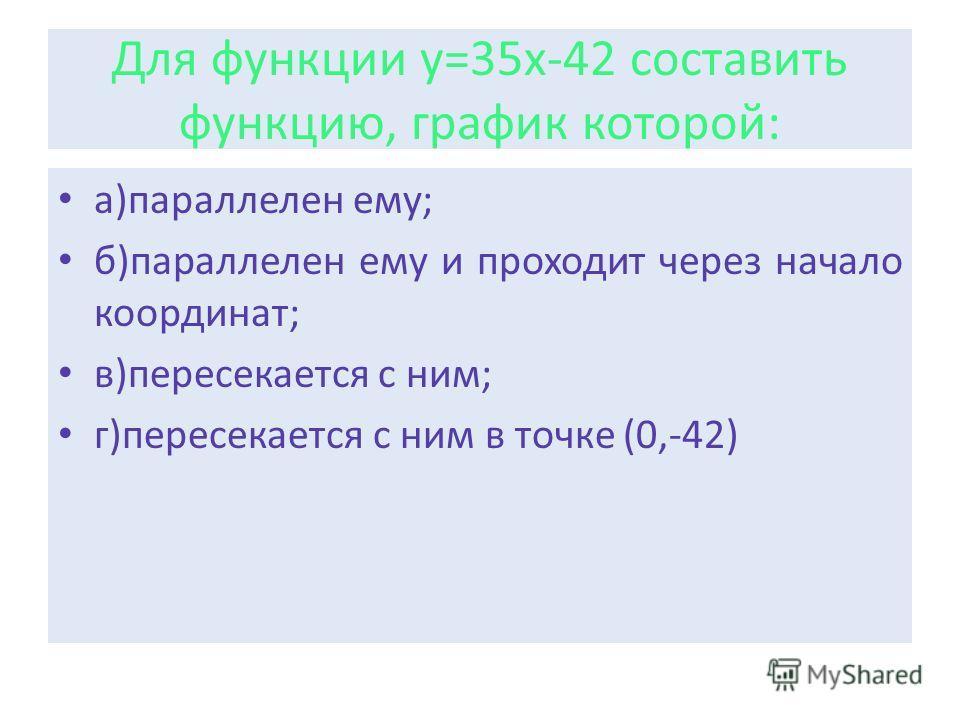 Для функции у=35х-42 составить функцию, график которой: а)параллелен ему; б)параллелен ему и проходит через начало координат; в)пересекается с ним; г)пересекается с ним в точке (0,-42)