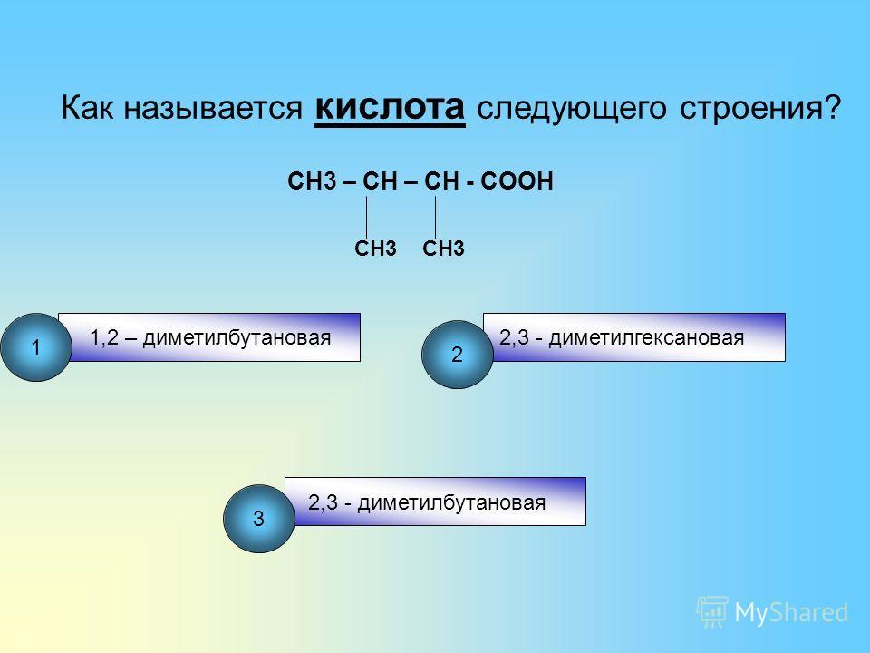 Как называется кислота следующего строения? CH3 – CH – CH - COOH CH3 1,2 – диметилбутановая2,3 - диметилгексановая 2,3 - диметилбутановая 1 2 3