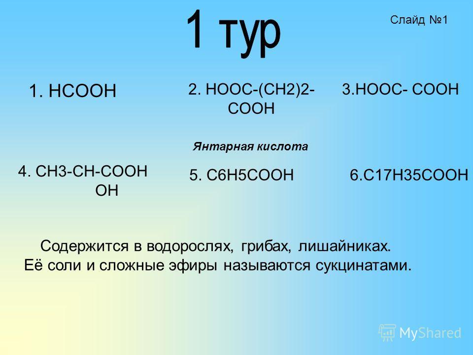1. HCOOH 2. HOOC-(CH2)2- COOH 4. CH3-CH-COOH OH 5. C6H5COOH 3.HOOC- COOH 6.C17H35COOH Содержится в водорослях, грибах, лишайниках. Её соли и сложные эфиры называются сукцинатами. Янтарная кислота Слайд 1