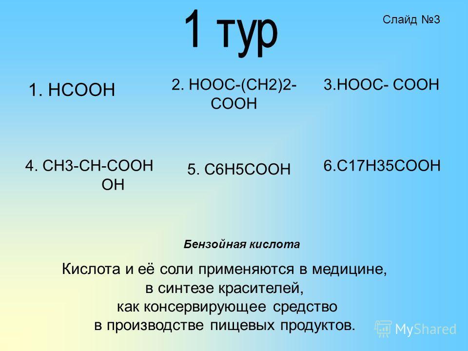 1. HCOOH 2. HOOC-(CH2)2- COOH 4. CH3-CH-COOH OH 5. C6H5COOH 3.HOOC- COOH 6.C17H35COOH Кислота и её соли применяются в медицине, в синтезе красителей, как консервирующее средство в производстве пищевых продуктов. Бензойная кислота Слайд 3