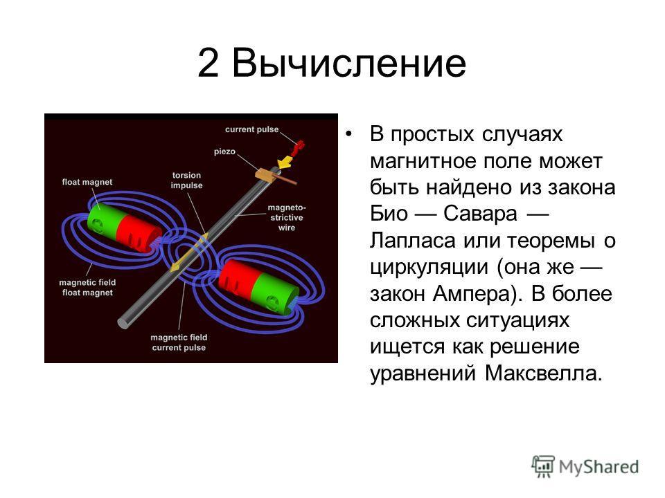 2 Вычисление В простых случаях магнитное поле может быть найдено из закона Био Савара Лапласа или теоремы о циркуляции (она же закон Ампера). В более сложных ситуациях ищется как решение уравнений Максвелла.