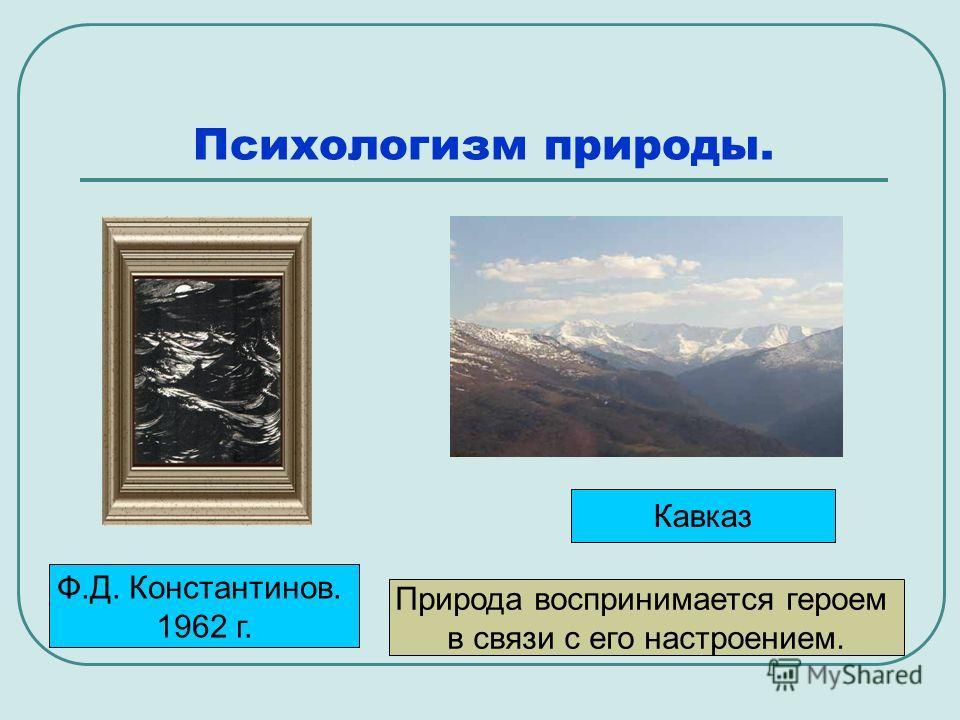 Психологизм природы. Ф.Д. Константинов. 1962 г. Кавказ Природа воспринимается героем в связи с его настроением.