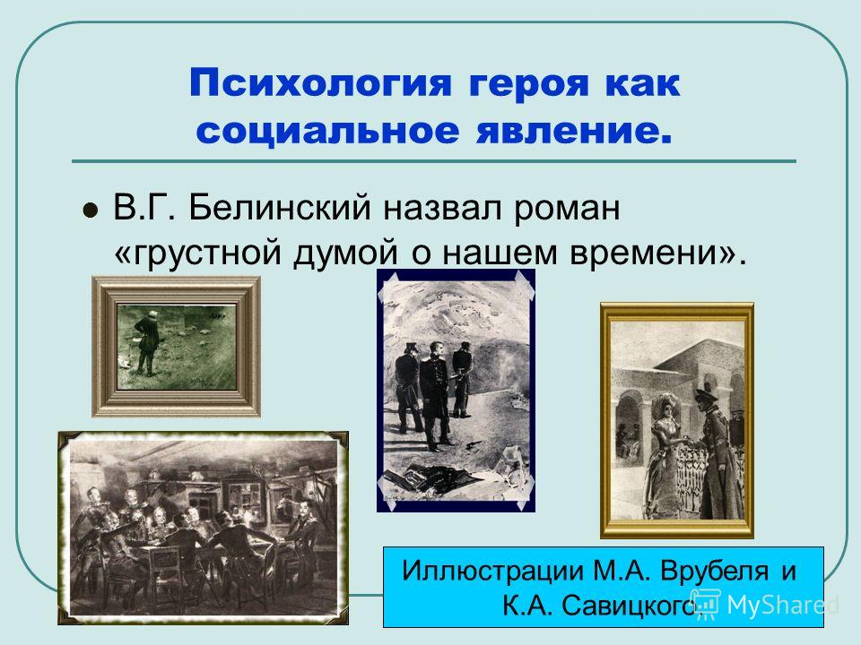 Психология героя как социальное явление. В.Г. Белинский назвал роман «грустной думой о нашем времени». Иллюстрации М.А. Врубеля и К.А. Савицкого.
