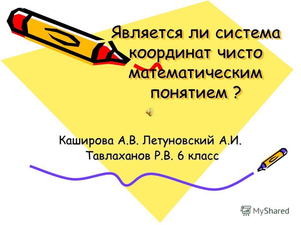 Является ли система координат чисто математическим понятием ? Является ли система координат чисто математическим понятием ? Каширова А.В. Летуновский А.И. Тавлаханов Р.В. 6 класс Тавлаханов Р.В. 6 класс