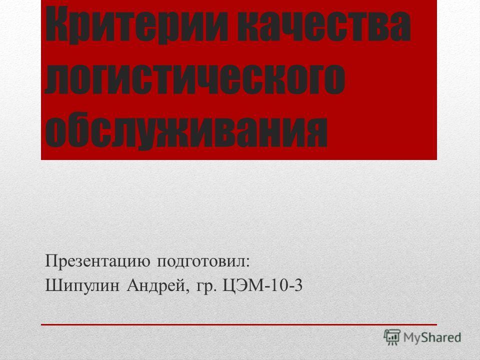 Критерии качества логистического обслуживания Презентацию подготовил: Шипулин Андрей, гр. ЦЭМ-10-3