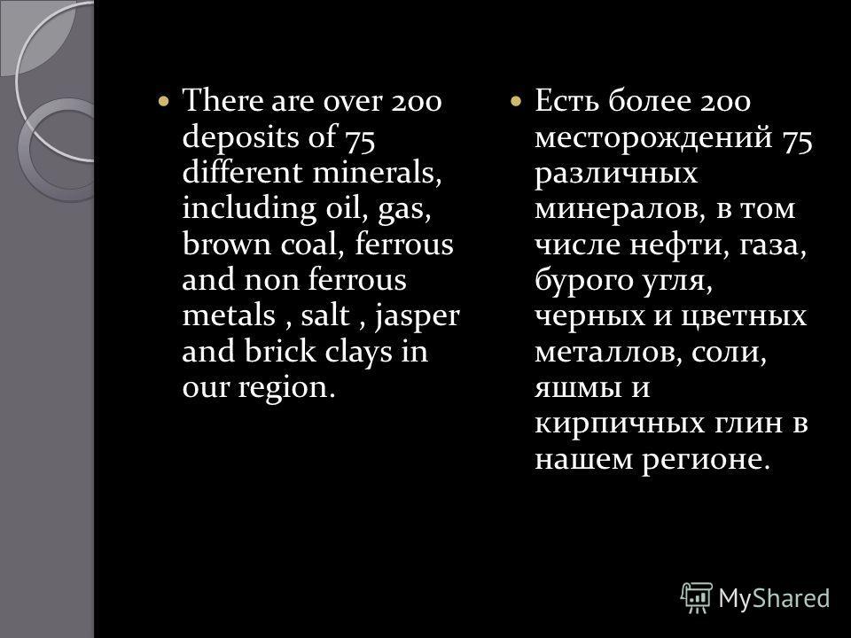 There are over 200 deposits of 75 different minerals, including oil, gas, brown coal, ferrous and non ferrous metals, salt, jasper and brick clays in our region. Есть более 200 месторождений 75 различных минералов, в том числе нефти, газа, бурого угл
