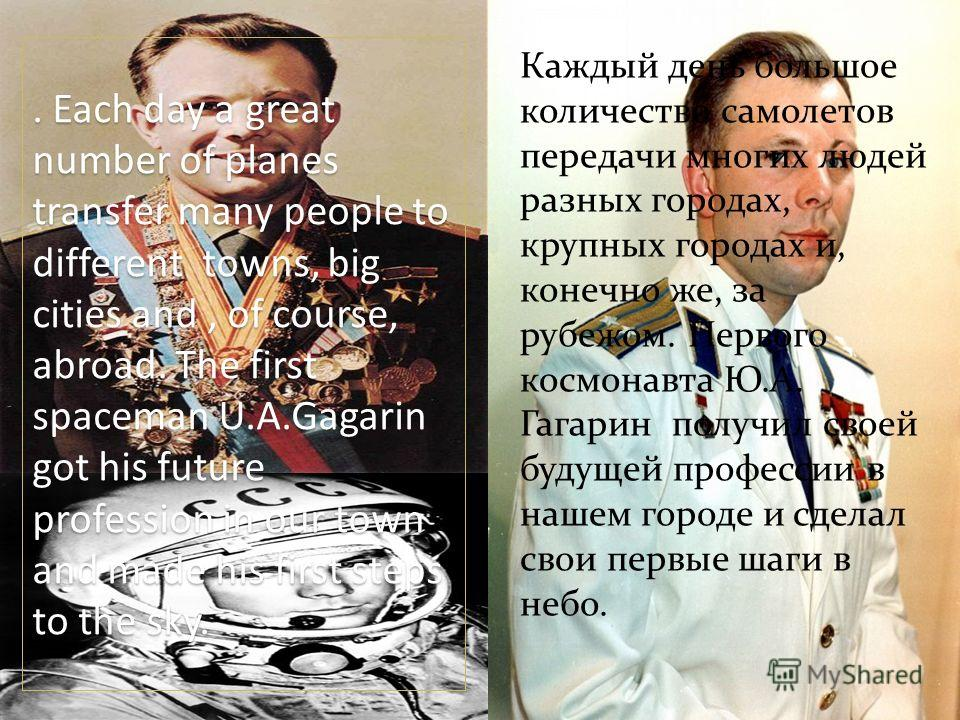 . Each day a great number of planes transfer many people to different towns, big cities and, of course, abroad. The first spaceman U.A.Gagarin got his future profession in our town and made his first steps to the sky. Каждый день большое количество с