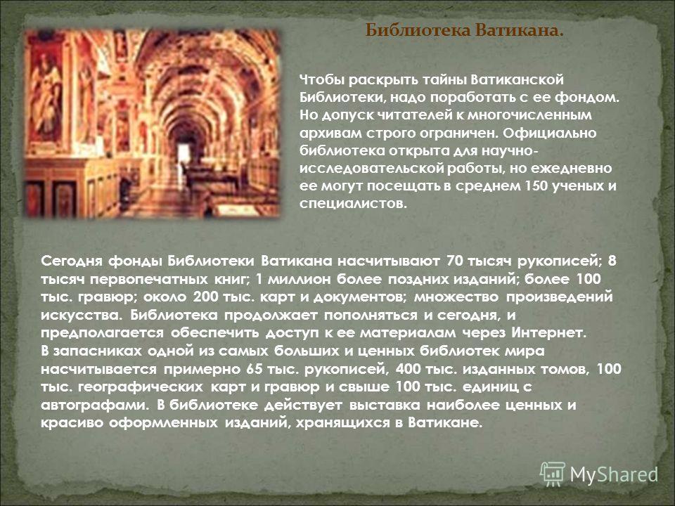 Чтобы раскрыть тайны Ватиканской Библиотеки, надо поработать с ее фондом. Но допуск читателей к многочисленным архивам строго ограничен. Официально библиотека открыта для научно- исследовательской работы, но ежедневно ее могут посещать в среднем 150