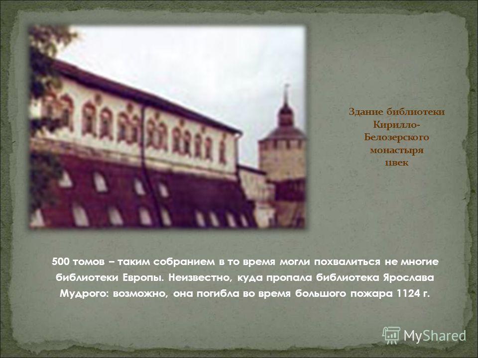 500 томов – таким собранием в то время могли похвалиться не многие библиотеки Европы. Неизвестно, куда пропала библиотека Ярослава Мудрого: возможно, она погибла во время большого пожара 1124 г.