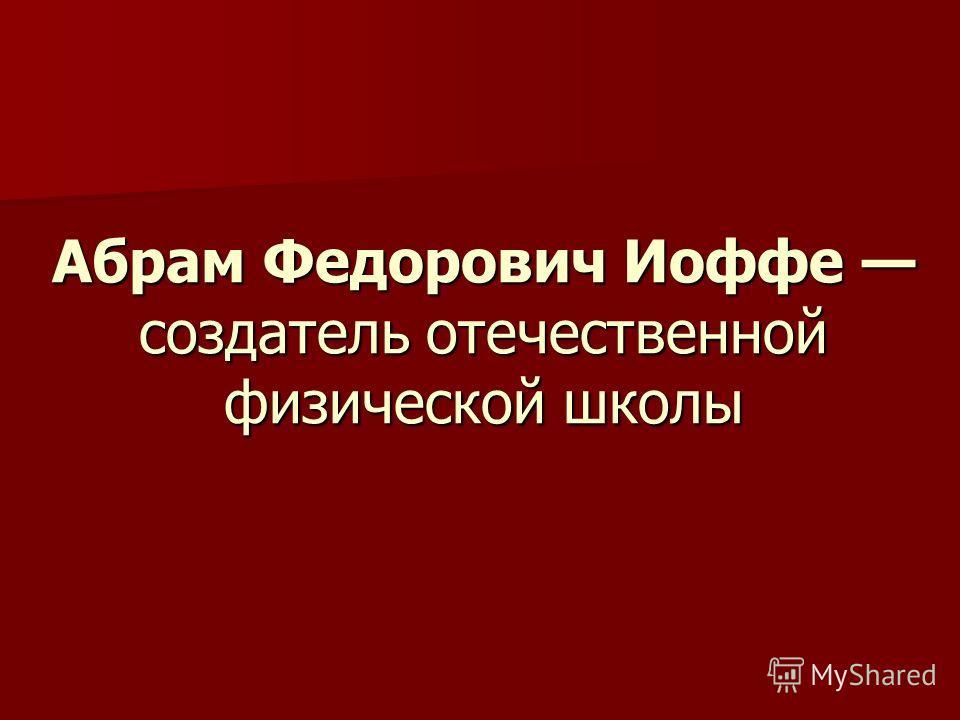 Абрам Федорович Иоффе создатель отечественной физической школы