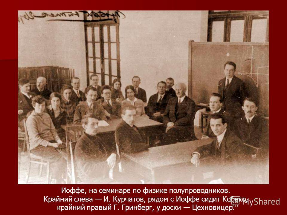 Иоффе, на семинаре по физике полупроводников. Крайний слева И. Курчатов, рядом с Иоффе сидит Кобеко, крайний правый Г. Гринберг, у доски Цехновицер.