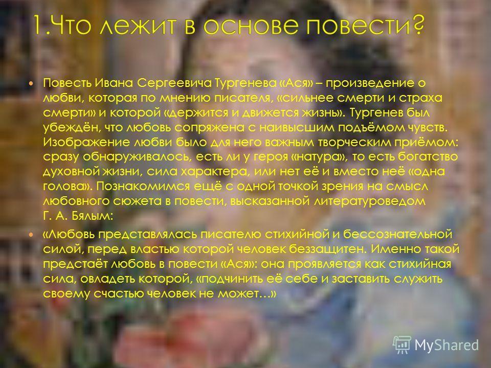 Повесть Ивана Сергеевича Тургенева «Ася» – произведение о любви, которая по мнению писателя, «сильнее смерти и страха смерти» и которой «держится и движется жизнь». Тургенев был убеждён, что любовь сопряжена с наивысшим подъёмом чувств. Изображение л