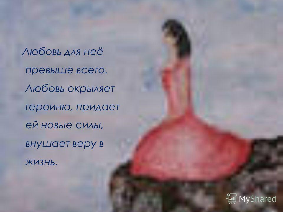 Любовь для неё превыше всего. Любовь окрыляет героиню, придает ей новые силы, внушает веру в жизнь.