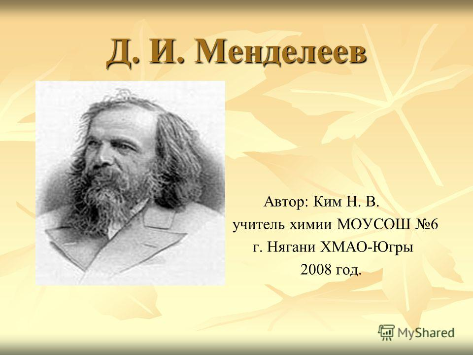 Д. И. Менделеев Автор: Ким Н. В. учитель химии МОУСОШ 6 г. Нягани ХМАО-Югры 2008 год.