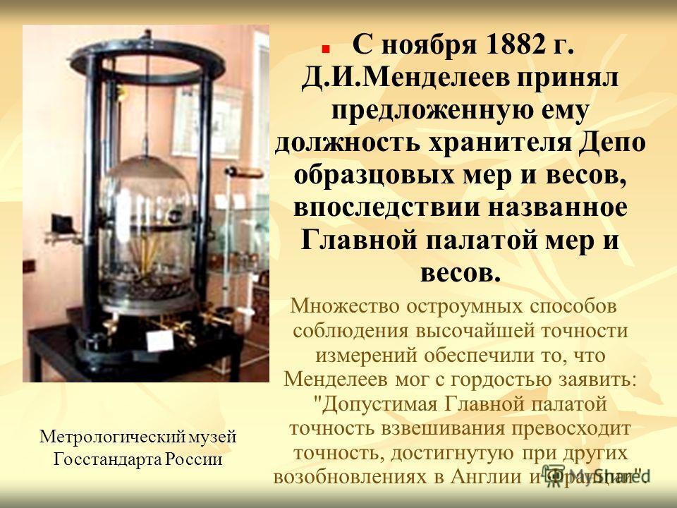 С ноября 1882 г. Д.И.Менделеев принял предложенную ему должность хранителя Депо образцовых мер и весов, впоследствии названное Главной палатой мер и весов. Множество остроумных способов соблюдения высочайшей точности измерений обеспечили то, что Менд