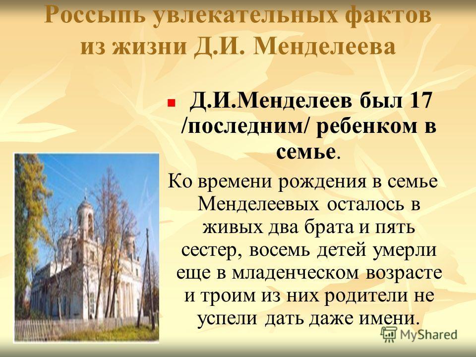 Россыпь увлекательных фактов из жизни Д.И. Менделеева Д.И.Менделеев был 17 /последним/ ребенком в семье. Ко времени рождения в семье Менделеевых осталось в живых два брата и пять сестер, восемь детей умерли еще в младенческом возрасте и троим из них