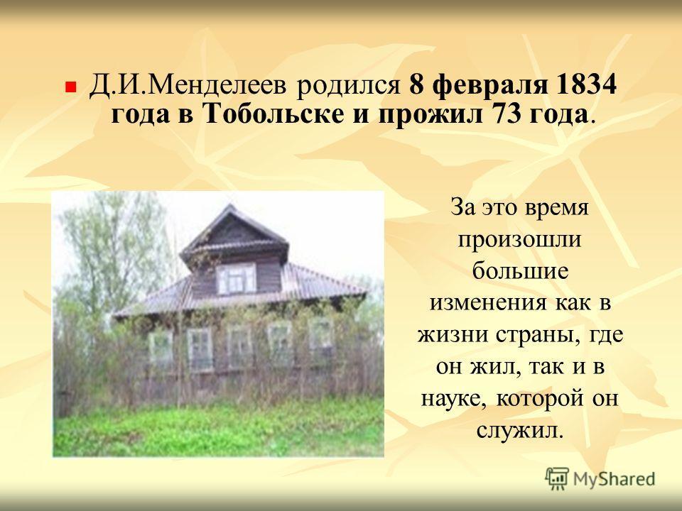 Д.И.Менделеев родился 8 февраля 1834 года в Тобольске и прожил 73 года. За это время произошли большие изменения как в жизни страны, где он жил, так и в науке, которой он служил.