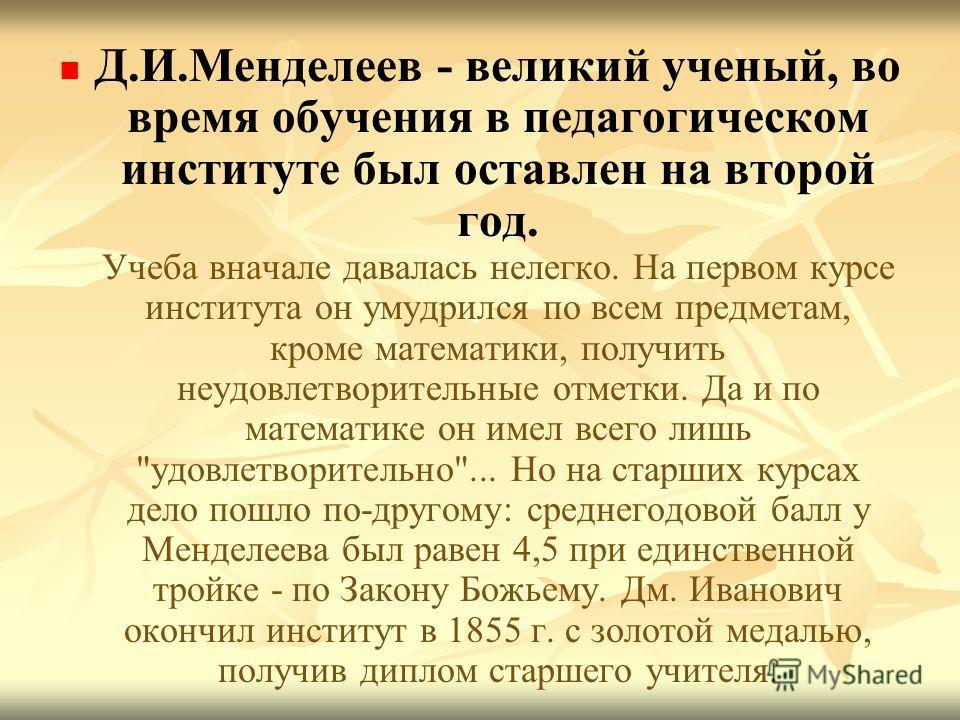 Д.И.Менделеев - великий ученый, во время обучения в педагогическом институте был оставлен на второй год. Учеба вначале давалась нелегко. На первом курсе института он умудрился по всем предметам, кроме математики, получить неудовлетворительные отметки