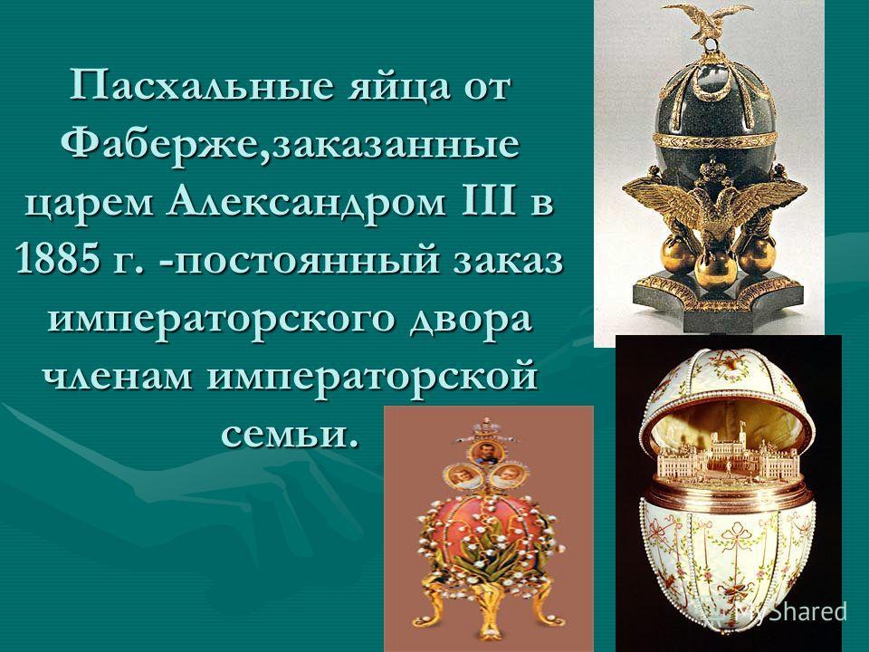 Пасхальные яйца от Фаберже,заказанные царем Александром III в 1885 г. -постоянный заказ императорского двора членам императорской семьи.