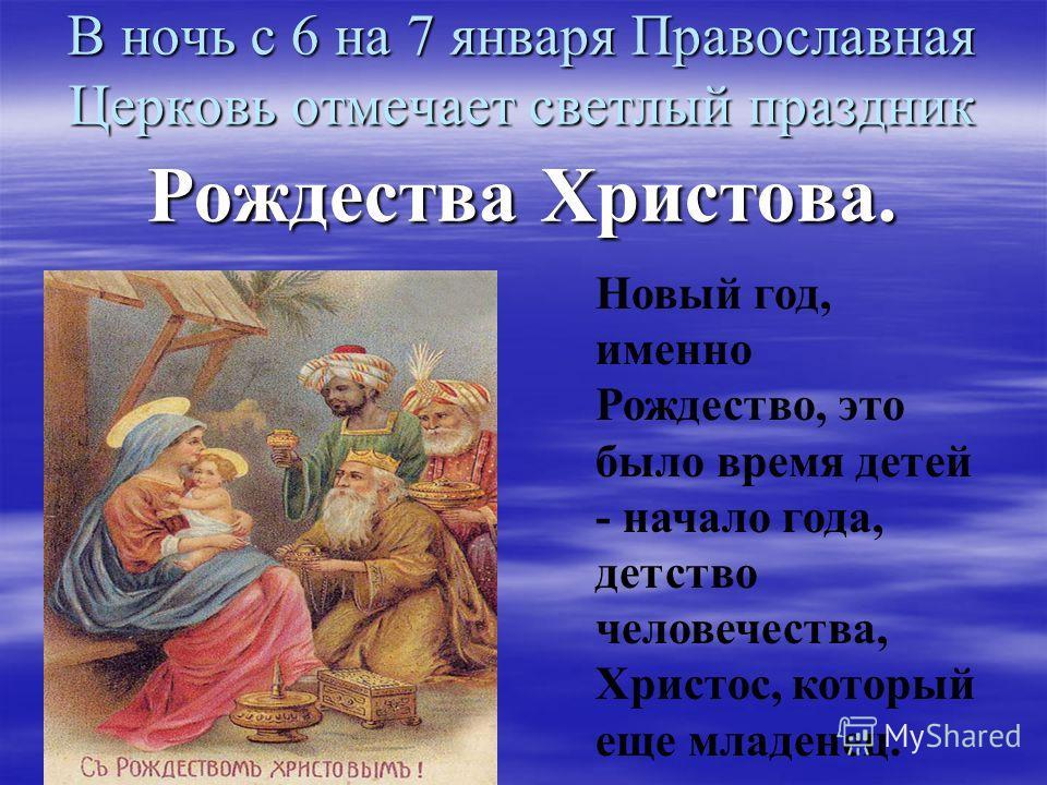 В ночь с 6 на 7 января Православная Церковь отмечает светлый праздник Рождества Христова. Новый год, именно Рождество, это было время детей - начало года, детство человечества, Христос, который еще младенец.