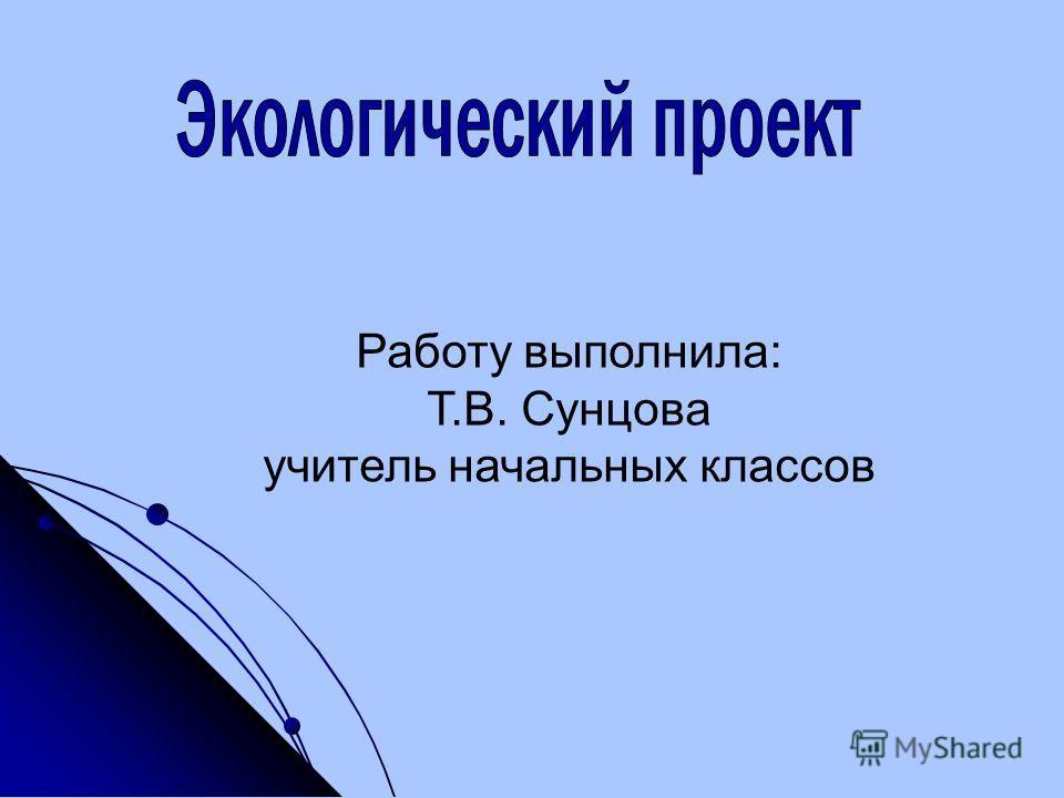 Работу выполнила: Т.В. Сунцова учитель начальных классов