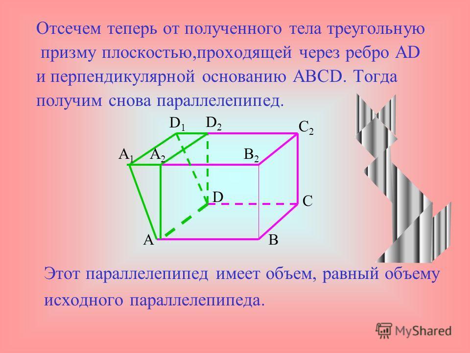 Объем наклонного параллелепипеда Найдем объем наклонного параллелепипеда. Проведем через ребро BC плоскость,перпендикулярную основанию АВСD,и дополним параллелепипед треугольной призмой BB 1 B 2 CC 1 C 2. AB D A1A1 D1D1 C B1B1 B2B2 C2C2 C1C1