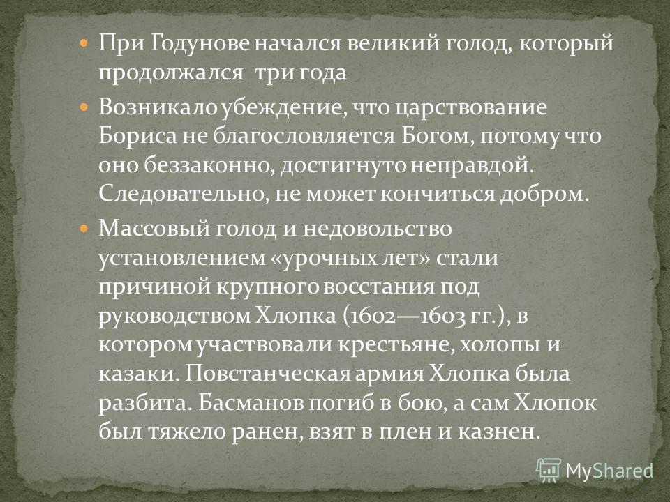 При Годунове начался великий голод, который продолжался три года Возникало убеждение, что царствование Бориса не благословляется Богом, потому что оно беззаконно, достигнуто неправдой. Следовательно, не может кончиться добром. Массовый голод и недово