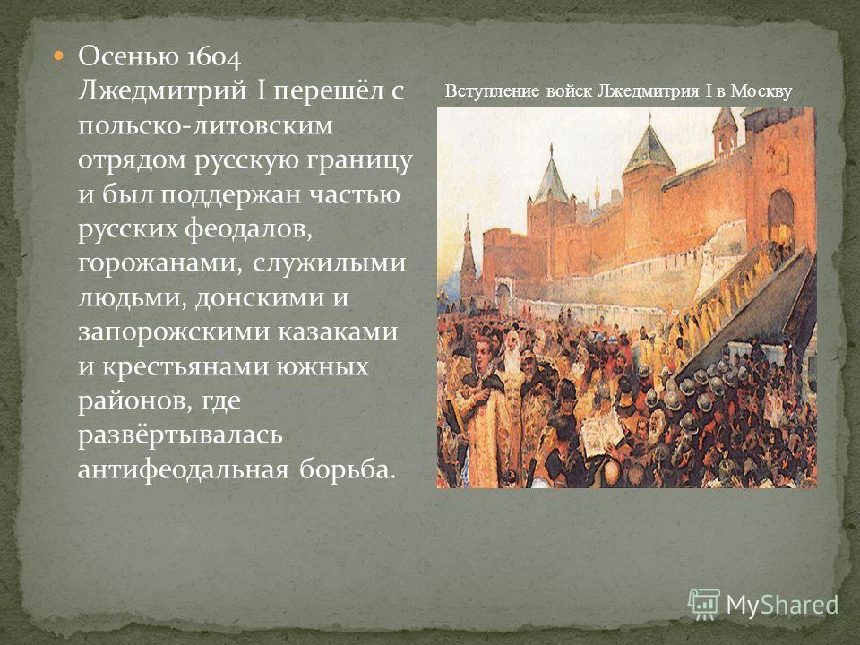 Осенью 1604 Лжедмитрий I перешёл с польско-литовским отрядом русскую границу и был поддержан частью русских феодалов, горожанами, служилыми людьми, донскими и запорожскими казаками и крестьянами южных районов, где развёртывалась антифеодальная борьба