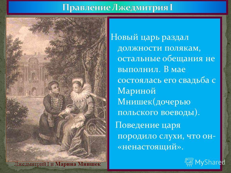 Новый царь раздал должности полякам, остальные обещания не выполнил. В мае состоялась его свадьба с Мариной Мнишек(дочерью польского воеводы). Поведение царя породило слухи, что он- «ненастоящий». Марина Мнишек. Лжедмитрий I и Марина Мнишек