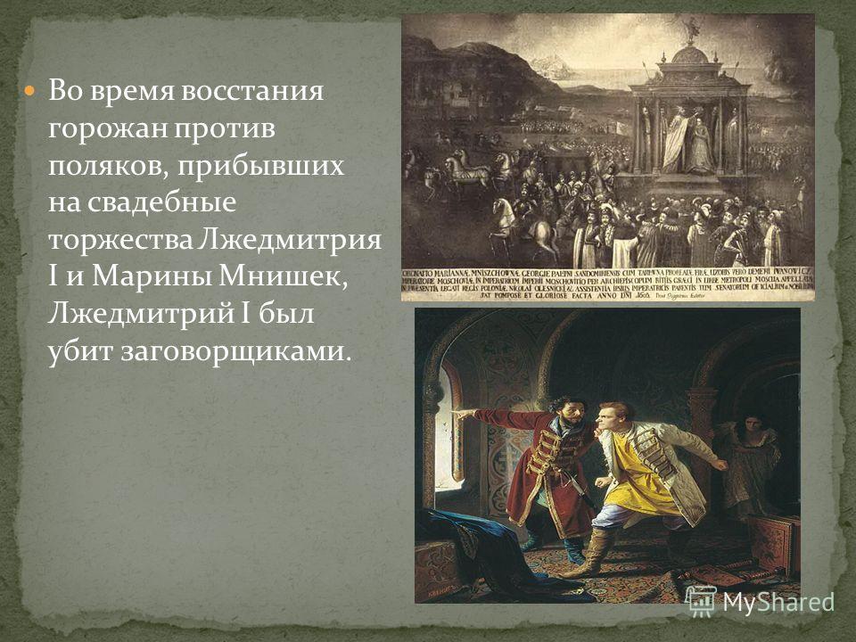 Во время восстания горожан против поляков, прибывших на свадебные торжества Лжедмитрия I и Марины Мнишек, Лжедмитрий I был убит заговорщиками.