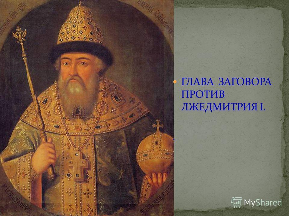 ГЛАВА ЗАГОВОРА ПРОТИВ ЛЖЕДМИТРИЯ I..
