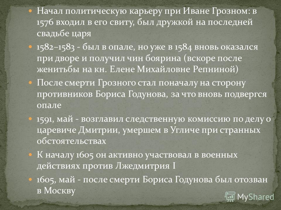 Начал политическую карьеру при Иване Грозном: в 1576 входил в его свиту, был дружкой на последней свадьбе царя 1582–1583 - был в опале, но уже в 1584 вновь оказался при дворе и получил чин боярина (вскоре после женитьбы на кн. Елене Михайловне Репнин