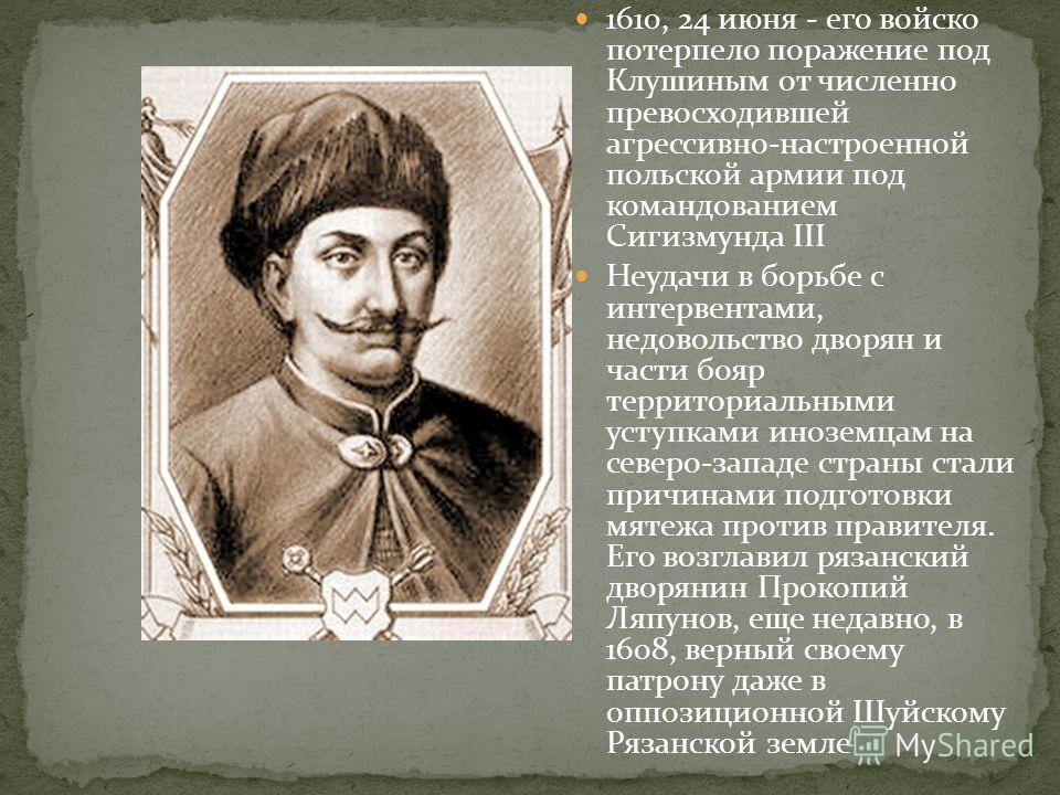 1610, 24 июня - его войско потерпело поражение под Клушиным от численно превосходившей агрессивно-настроенной польской армии под командованием Сигизмунда III Неудачи в борьбе с интервентами, недовольство дворян и части бояр территориальными уступками