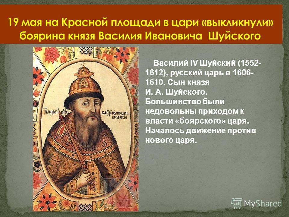 Василий IV Шуйский (1552- 1612), русский царь в 1606- 1610. Сын князя И. А. Шуйского. Большинство были недовольны приходом к власти «боярского» царя. Началось движение против нового царя.