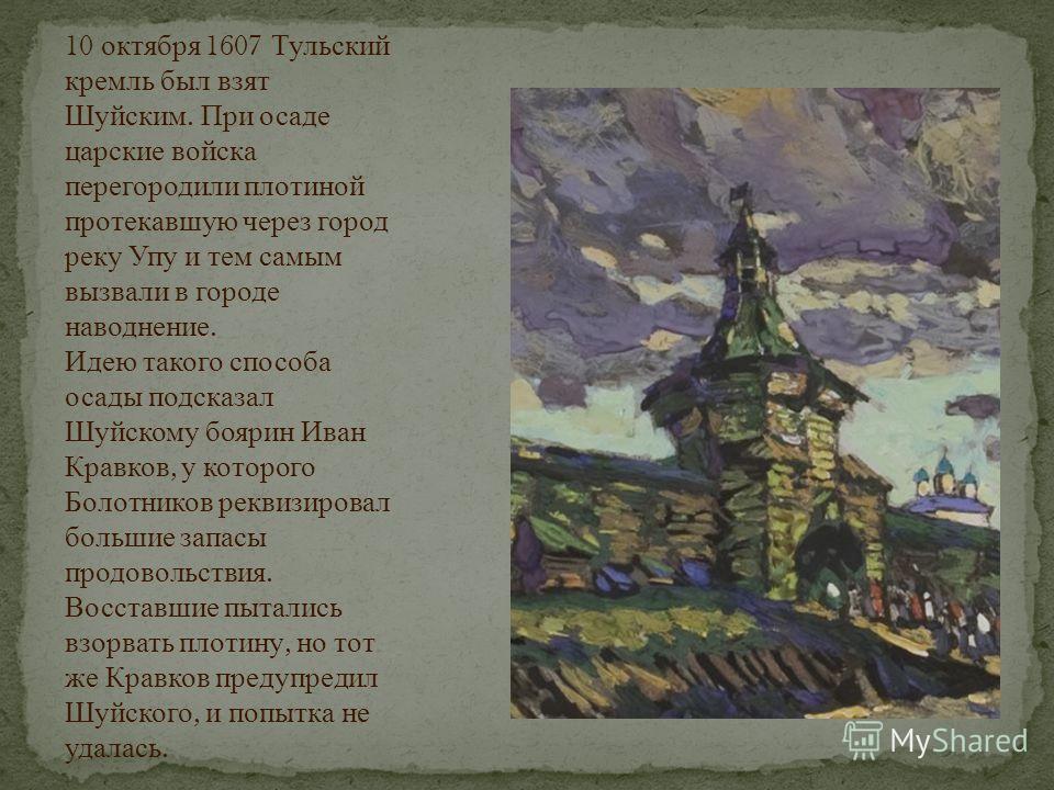 10 октября 1607 Тульский кремль был взят Шуйским. При осаде царские войска перегородили плотиной протекавшую через город реку Упу и тем самым вызвали в городе наводнение. Идею такого способа осады подсказал Шуйскому боярин Иван Кравков, у которого Бо