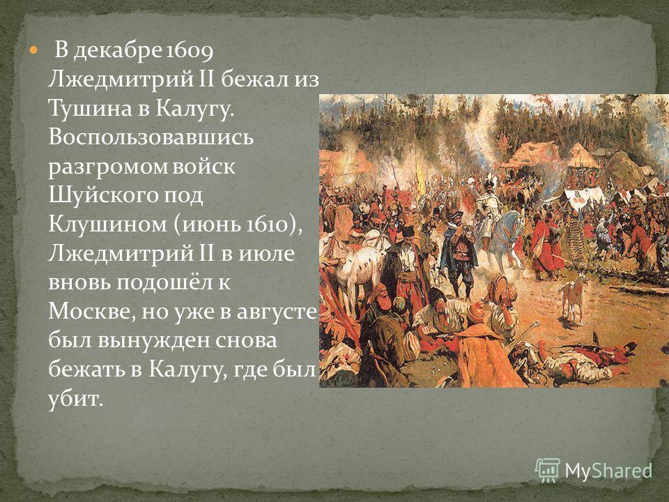 В декабре 1609 Лжедмитрий II бежал из Тушина в Калугу. Воспользовавшись разгромом войск Шуйского под Клушином (июнь 1610), Лжедмитрий II в июле вновь подошёл к Москве, но уже в августе был вынужден снова бежать в Калугу, где был убит.