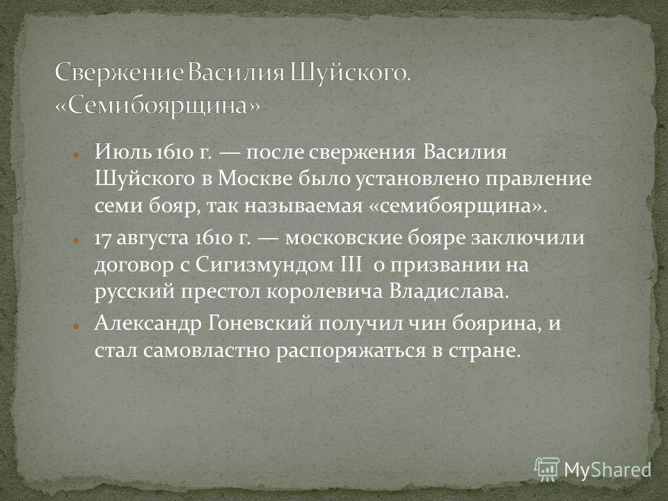 Июль 1610 г. после свержения Василия Шуйского в Москве было установлено правление семи бояр, так называемая «семибоярщина». 17 августа 1610 г. московские бояре заключили договор с Сигизмундом III о призвании на русский престол королевича Владислава.