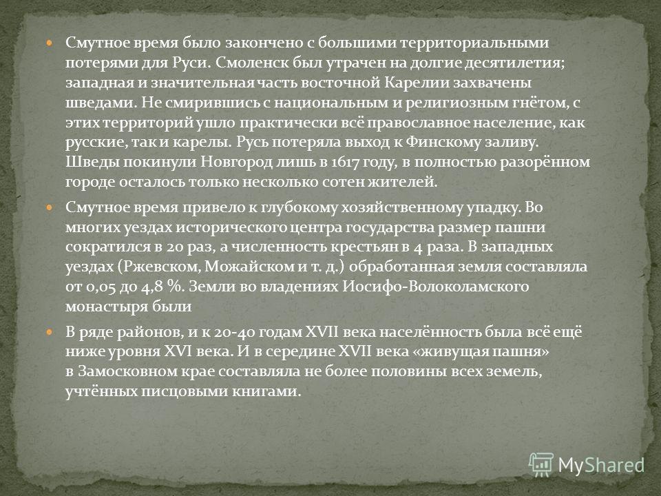 Смутное время было закончено с большими территориальными потерями для Руси. Смоленск был утрачен на долгие десятилетия; западная и значительная часть восточной Карелии захвачены шведами. Не смирившись с национальным и религиозным гнётом, с этих терри