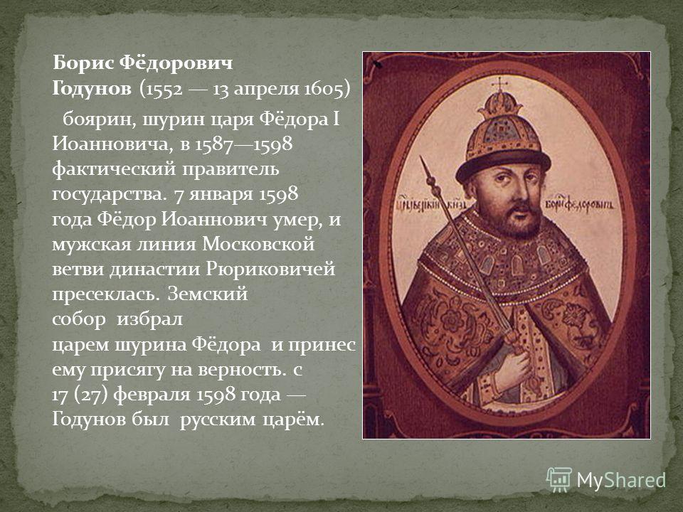 Борис Фёдорович Годунов (1552 13 апреля 1605) боярин, шурин царя Фёдора I Иоанновича, в 15871598 фактический правитель государства. 7 января 1598 года Фёдор Иоаннович умер, и мужская линия Московской ветви династии Рюриковичей пресеклась. Земский соб