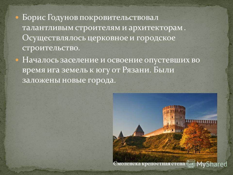 Борис Годунов покровительствовал талантливым строителям и архитекторам. Осуществлялось церковное и городское строительство. Началось заселение и освоение опустевших во время ига земель к югу от Рязани. Были заложены новые города. Смоленска крепостная