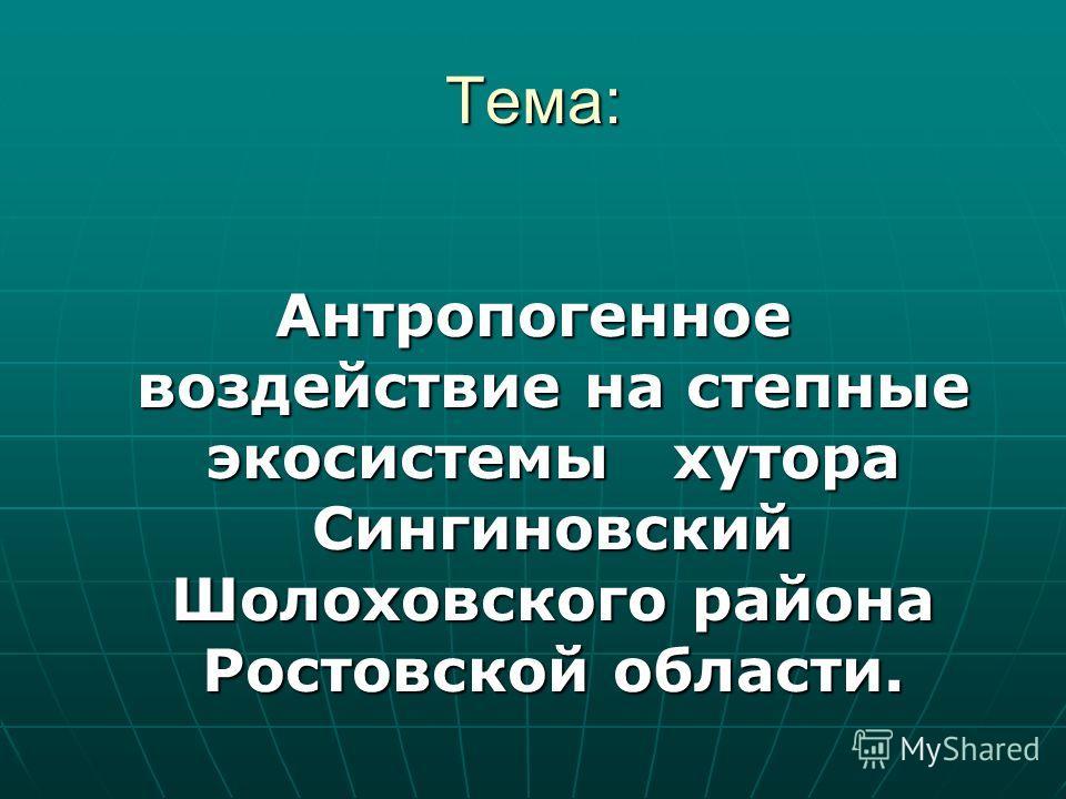 Тема: Антропогенное воздействие на степные экосистемы хутора Сингиновский Шолоховского района Ростовской области.