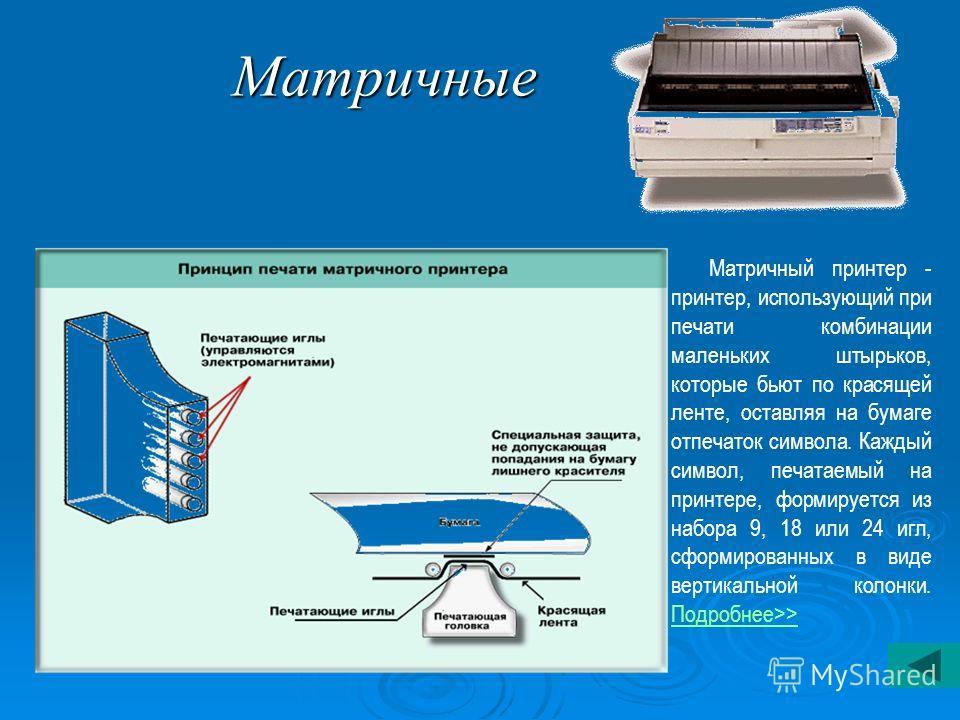 Матричные Матричный принтер - принтер, использующий при печати комбинации маленьких штырьков, которые бьют по красящей ленте, оставляя на бумаге отпечаток символа. Каждый символ, печатаемый на принтере, формируется из набора 9, 18 или 24 игл, сформир