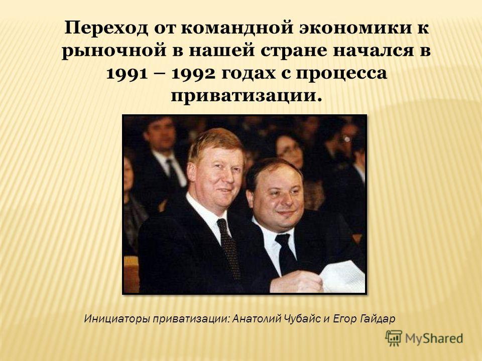 Переход от командной экономики к рыночной в нашей стране начался в 1991 – 1992 годах с процесса приватизации. Инициаторы приватизации: Анатолий Чубайс и Егор Гайдар