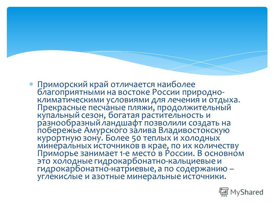 Приморский край отличается наиболее благоприятными на востоке России природно- климатическими условиями для лечения и отдыха. Прекрасные песчаные пляжи, продолжительный купальный сезон, богатая растительность и разнообразный ландшафт позволили создат