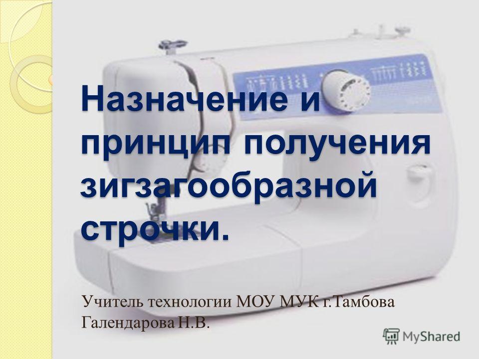 Учитель технологии МОУ МУК г. Тамбова Галендарова Н. В. Назначение и принцип получения зигзагообразной строчки.