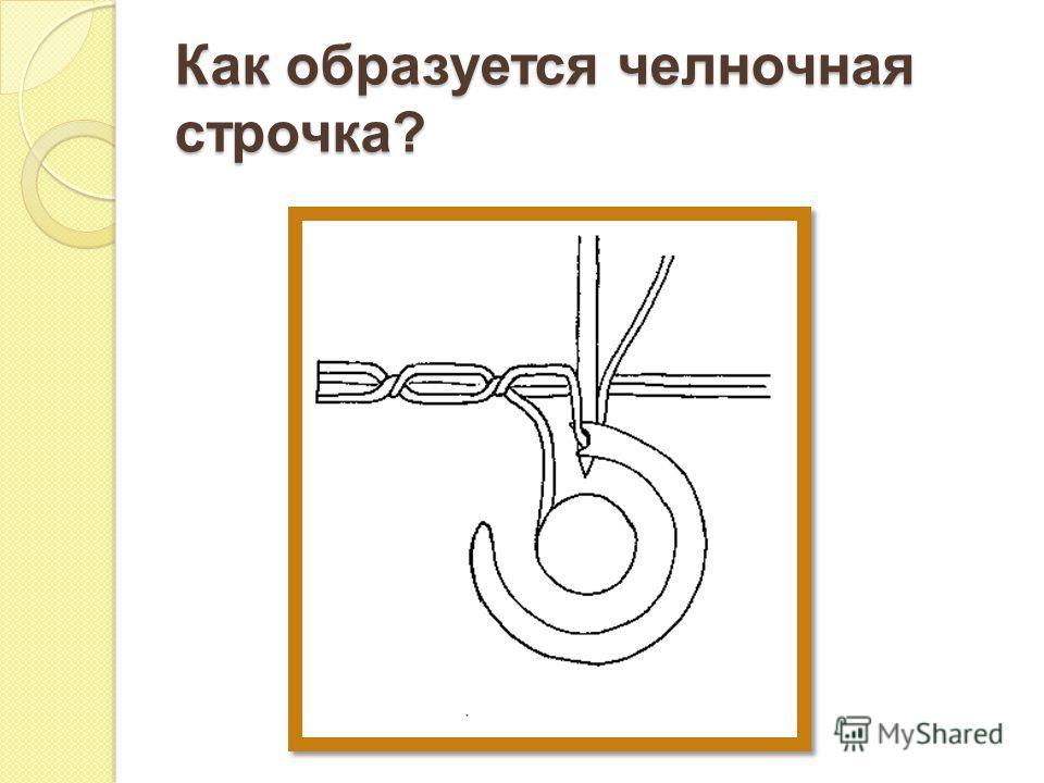 Как образуется челночная строчка ?
